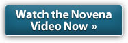 Watch the Novena Video Now »